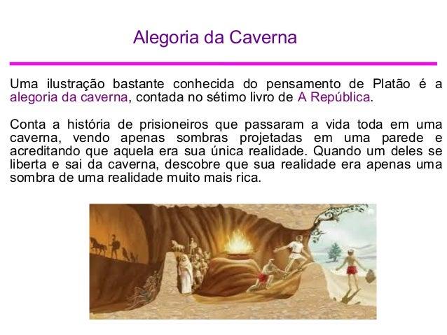 Alegoria da Caverna Uma ilustração bastante conhecida do pensamento de Platão é a alegoria da caverna, contada no sétimo l...