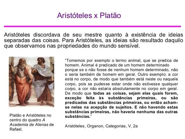 Aristóteles x Platão Aristóteles discordava de seu mestre quanto à existência de ideias separadas das coisas. Para Aristót...