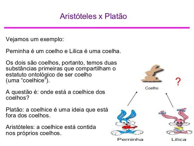 Aristóteles x Platão ? Vejamos um exemplo: Perninha é um coelho e Lilica é uma coelha. Os dois são coelhos, portanto, temo...
