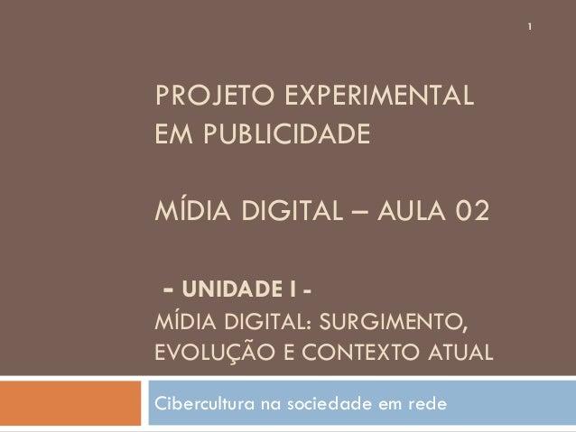 1PROJETO EXPERIMENTALEM PUBLICIDADEMÍDIA DIGITAL – AULA 02- UNIDADE I -MÍDIA DIGITAL: SURGIMENTO,EVOLUÇÃO E CONTEXTO ATUAL...