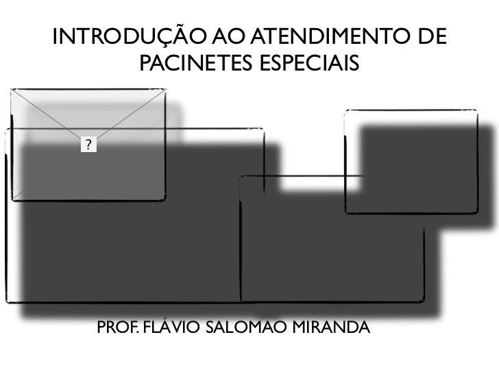 INTRODUÇÃO AO ATENDIMENTO DE      PACINETES ESPECIAIS   PROF. FLÁVIO SALOMAO MIRANDA