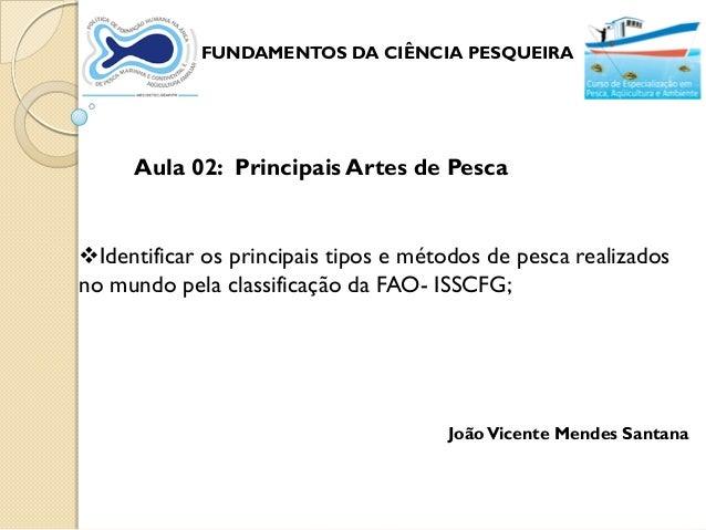 FUNDAMENTOS DA CIÊNCIA PESQUEIRA     Aula 02: Principais Artes de PescaIdentificar os principais tipos e métodos de pesca...