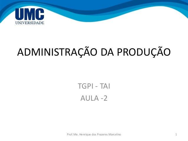 ADMINISTRAÇÃO DA PRODUÇÃO TGPI - TAI AULA -2 1Prof. Me. Henrique dos Prazeres Marcelino