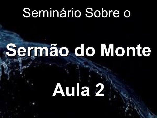 Seminário Sobre oSeminário Sobre o Sermão do MonteSermão do Monte Aula 2Aula 2 1