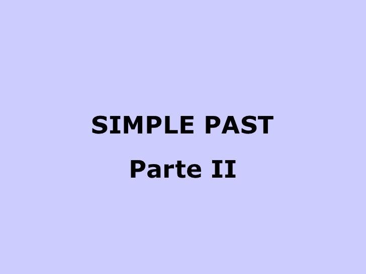 <ul><li>SIMPLE PAST </li></ul><ul><li>Parte II </li></ul>