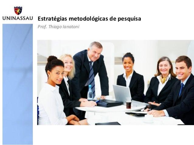 Estratégias metodológicas de pesquisa Prof. Thiago Ianatoni