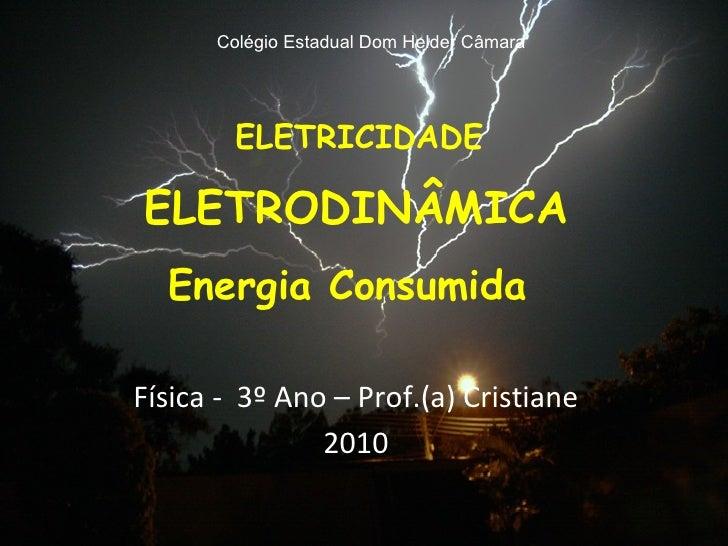 ELETRICIDADE ELETRODINÂMICA Energia Consumida  Física -  3º Ano – Prof.(a) Cristiane 2010 Colégio Estadual Dom Helder Câmara
