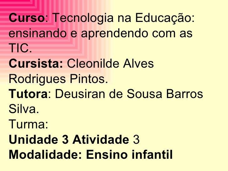 Curso : Tecnologia na Educação: ensinando e aprendendo com as TIC. Cursista:  Cleonilde Alves Rodrigues Pintos. Tutora : D...