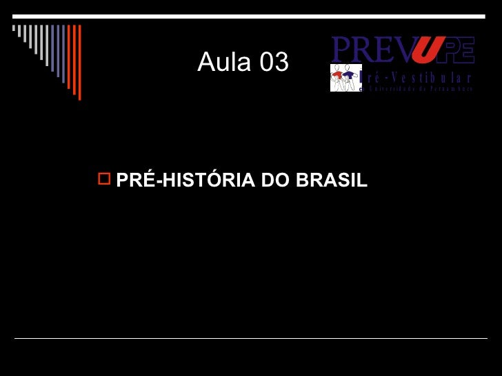 Aula 03 <ul><li>PRÉ-HISTÓRIA DO BRASIL </li></ul>