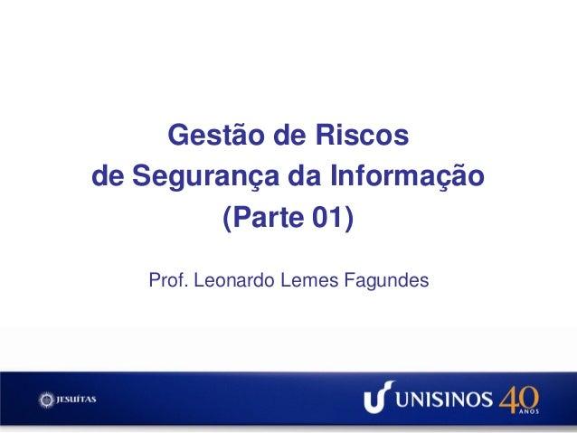 Gestão de Riscosde Segurança da Informação         (Parte 01)   Prof. Leonardo Lemes Fagundes