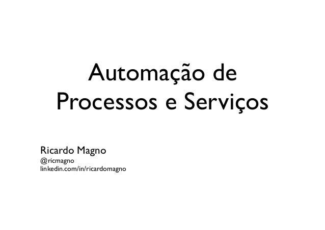 Automação de     Processos e ServiçosRicardo Magno@ricmagnolinkedin.com/in/ricardomagno