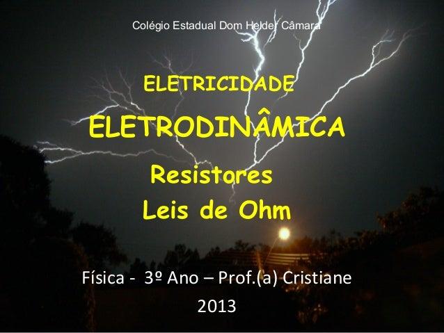 Colégio Estadual Dom Helder Câmara        ELETRICIDADEELETRODINÂMICA         Resistores        Leis de OhmFísica - 3º Ano ...