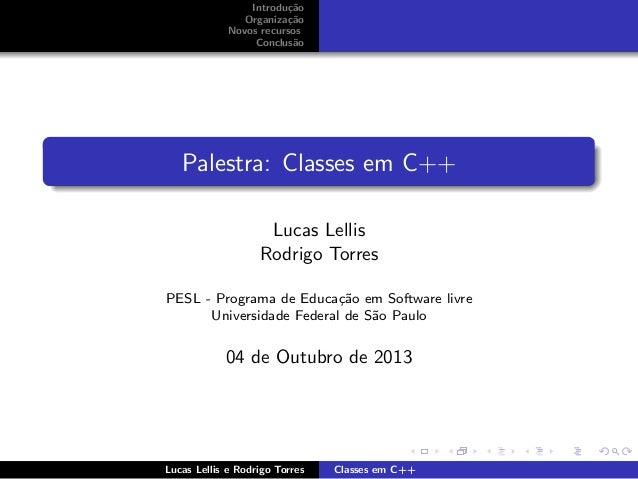 Introdu¸c˜ao Organiza¸c˜ao Novos recursos Conclus˜ao Palestra: Classes em C++ Lucas Lellis Rodrigo Torres PESL - Programa ...