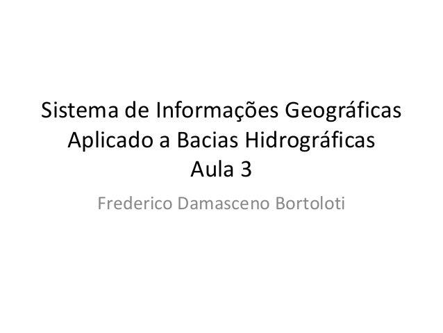 Sistema de Informações Geográficas Aplicado a Bacias Hidrográficas Aula 3 Frederico Damasceno Bortoloti
