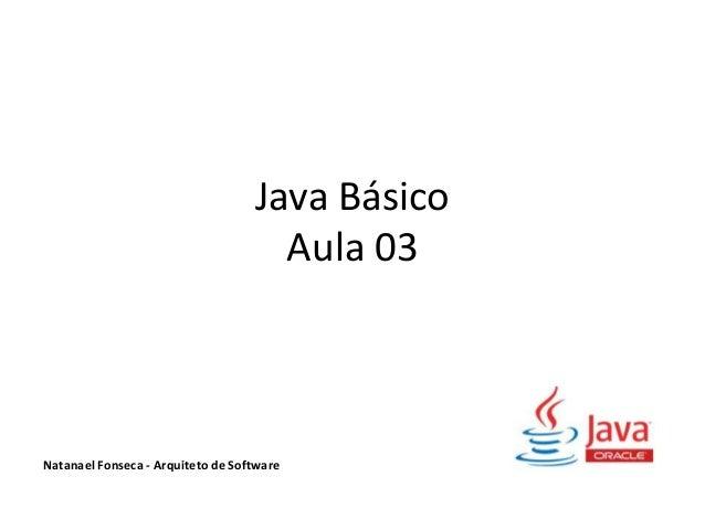 Java Básico Aula 03 Natanael Fonseca - Arquiteto de Software