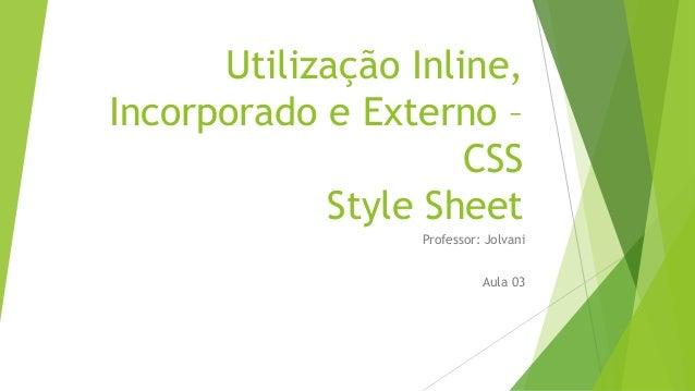 Utilização Inline, Incorporado e Externo – CSS Style Sheet Professor: Jolvani Aula 03