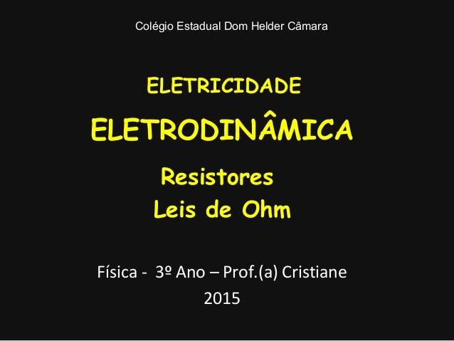 ELETRICIDADE ELETRODINÂMICA Resistores Leis de Ohm Física - 3º Ano – Prof.(a) Cristiane 2015 Colégio Estadual Dom Helder C...