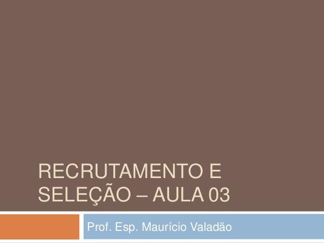 RECRUTAMENTO E SELEÇÃO – AULA 03 Prof. Esp. Maurício Valadão