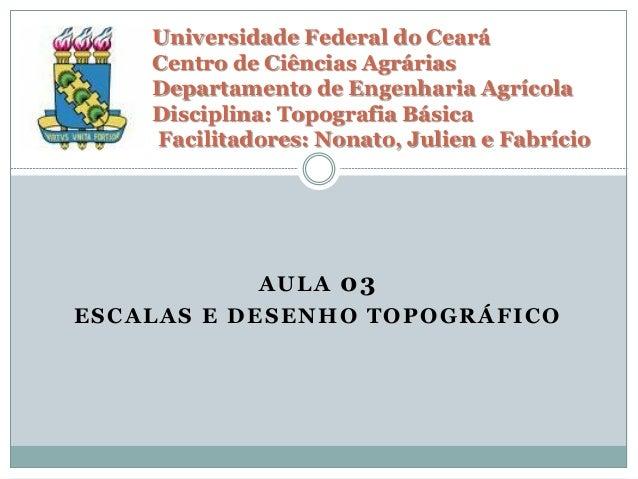 AULA 03 ESCALAS E DESENHO TOPOGRÁFICO Universidade Federal do Ceará Centro de Ciências Agrárias Departamento de Engenharia...