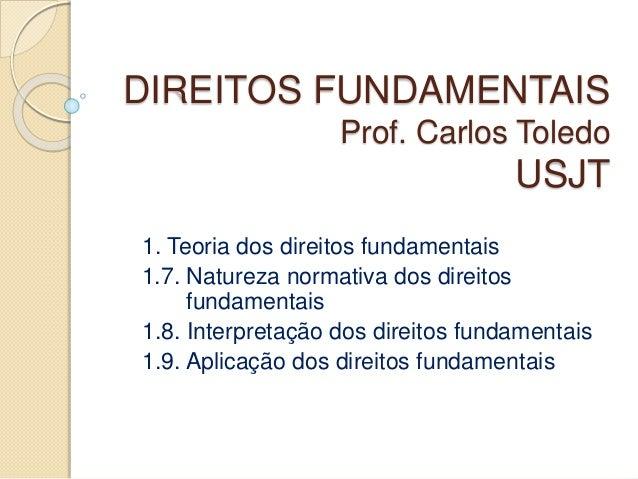 DIREITOS FUNDAMENTAIS Prof. Carlos Toledo USJT 1. Teoria dos direitos fundamentais 1.7. Natureza normativa dos direitos fu...
