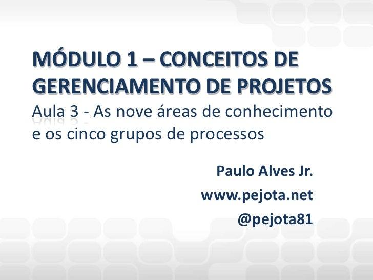 Paulo Alves Jr.<br />www.pejota.net<br />@pejota81<br />MÓDULO 1 – CONCEITOS DEGERENCIAMENTO DE PROJETOSAula 3 - As nove á...