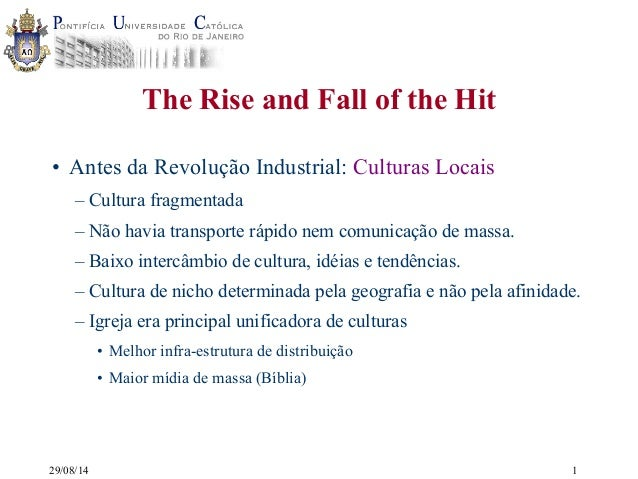 29/08/14  The Rise and Fall of the Hit  • Antes da Revolução Industrial: Culturas Locais  – Cultura fragmentada  – Não hav...