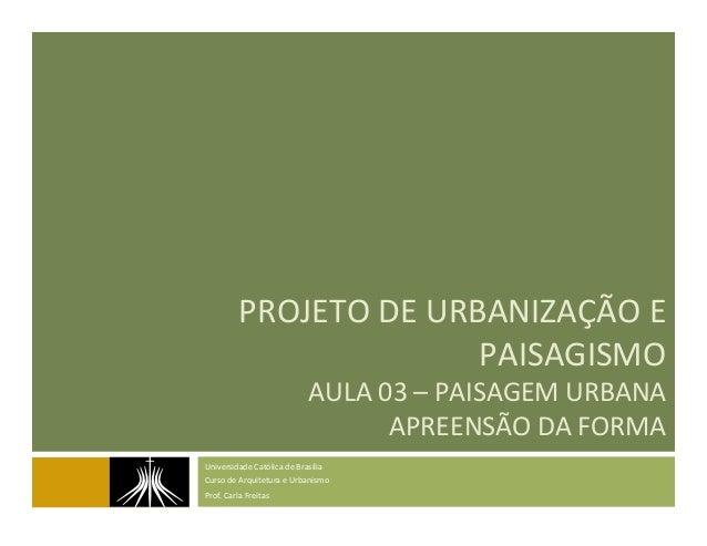 PROJETO  DE  URBANIZAÇÃO  E   PAISAGISMO   AULA  03  –  PAISAGEM  URBANA     APREENSÃO  DA  FORM...