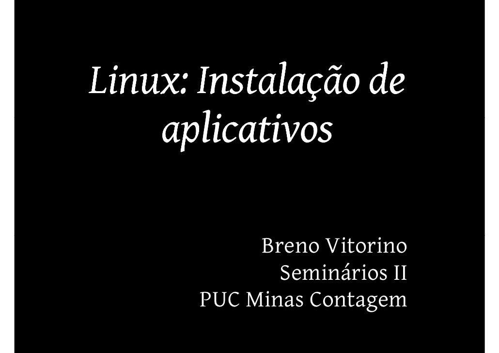 Linux: Instalação de     aplicativos              Breno Vitorino               Seminários II        PUC Minas Contagem