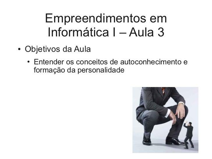 Empreendimentos em           Informática I – Aula 3●   Objetivos da Aula    ●   Entender os conceitos de autoconhecimento ...