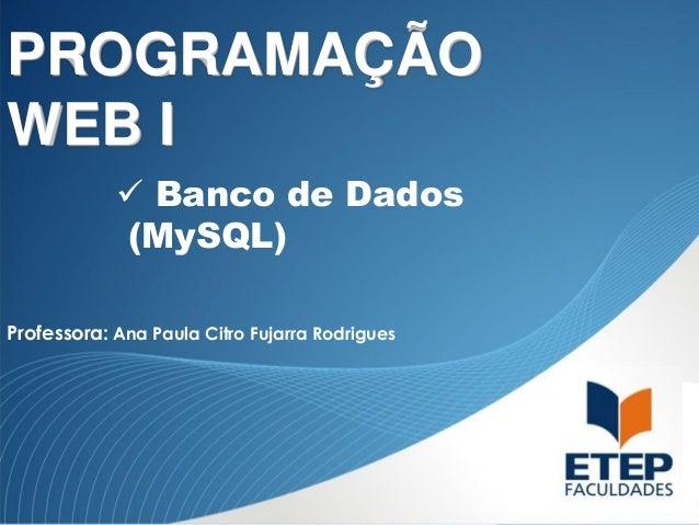 PROGRAMAÇÃO WEB I  Banco de Dados (MySQL) Professora: Ana Paula Citro Fujarra Rodrigues