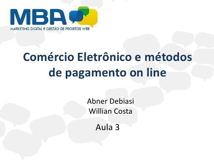 Comércio Eletrônico e métodos   de pagamento on line          Abner Debiasi          Willian Costa            Aula 3