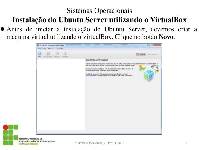 Instalação do Ubuntu Server utilizando o VirtualBox  Antes de iniciar a instalação do Ubuntu Server, devemos criar a máqu...