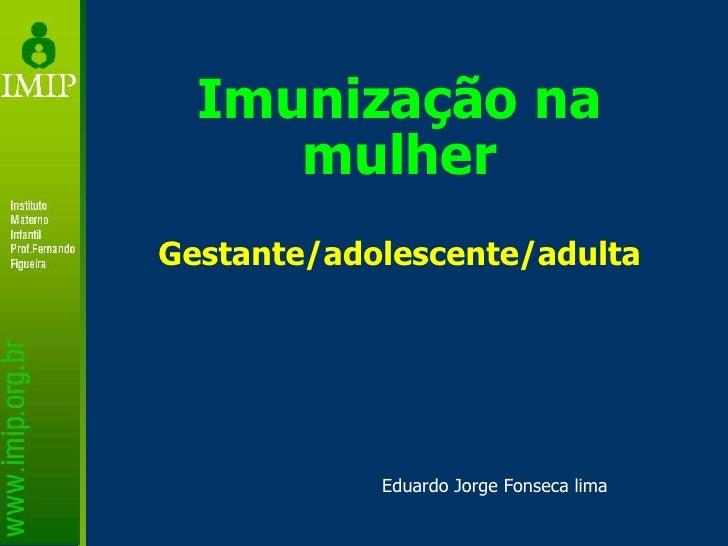 Imunização na mulher Gestante/adolescente/adulta Eduardo Jorge Fonseca lima