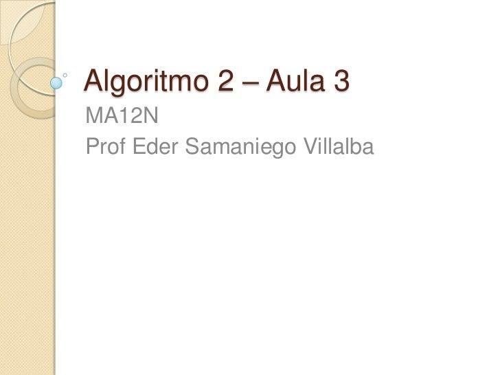 Algoritmo 2 – Aula 3<br />MA12N<br />Prof Eder SamaniegoVillalba<br />