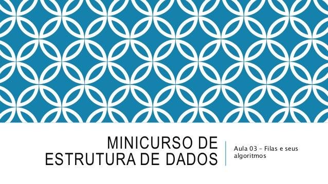 MINICURSO DE  ESTRUTURA DE DADOS  Aula 03 – Filas e seus  algoritmos