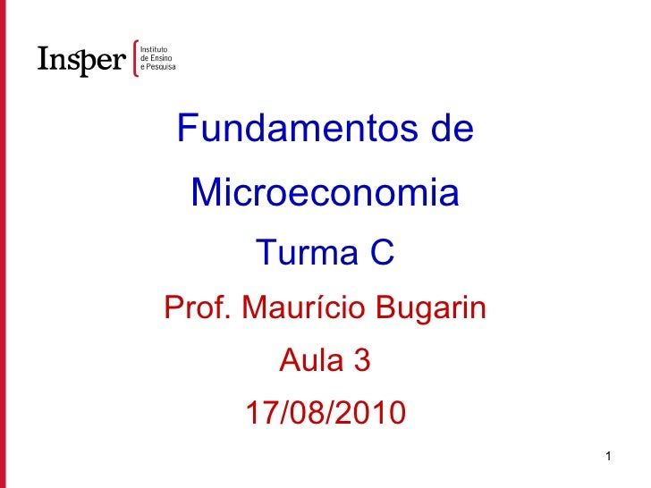 Fundamentos de Microeconomia Turma C Prof. Maurício Bugarin Aula 3 17/08/2010