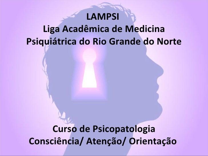 LAMPSI    Liga Acadêmica de MedicinaPsiquiátrica do Rio Grande do Norte     Curso de PsicopatologiaConsciência/ Atenção/ O...