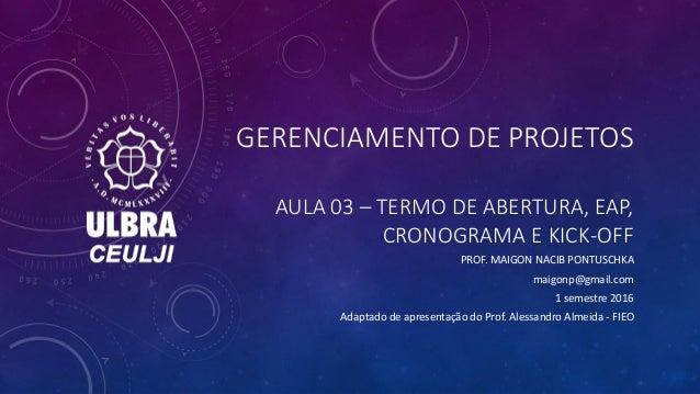 GERENCIAMENTO DE PROJETOS AULA 03 – TERMO DE ABERTURA, EAP, CRONOGRAMA E KICK-OFF PROF. MAIGON NACIB PONTUSCHKA maigonp@gm...