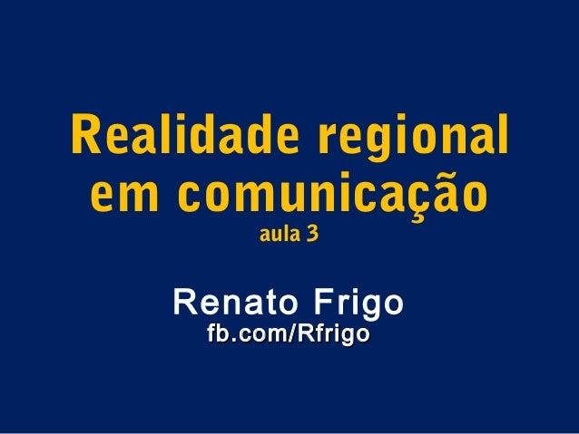 Realidade regional em comunicação         aula 3    Renato Frigo     fb.com/Rfrigo