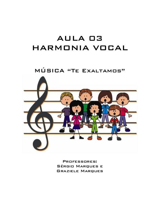 """AULA 03  HARMONIA VOCAL  MÚSICA """"Te Exaltamos""""  Professores:  Sérgio Marques e  Graziele Marques"""