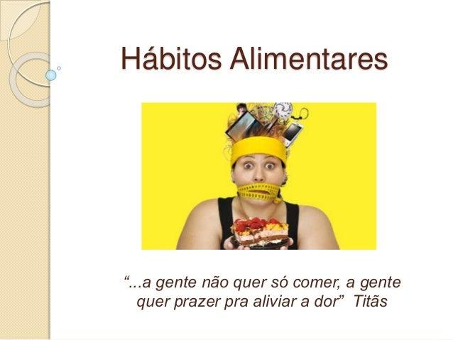 """Hábitos Alimentares  """"...a gente não quer só comer, a gente  quer prazer pra aliviar a dor"""" Titãs"""