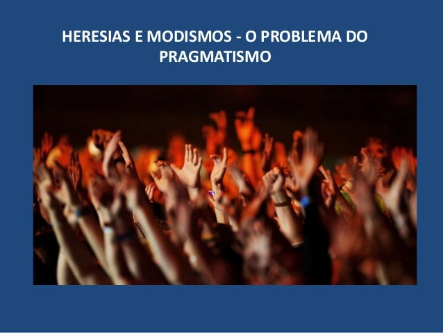 HERESIAS E MODISMOS - O PROBLEMA DO PRAGMATISMO