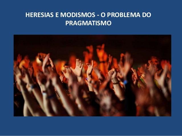 HERESIAS E MODISMOS - O PROBLEMA DO PRAGMATISMO