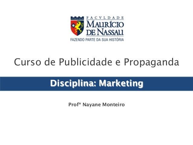 Curso de Publicidade e Propaganda  Disciplina: Marketing  Profª Nayane Monteiro  Graduação  em  Publicidade  e  Propaganda...