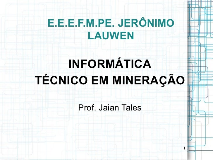 E.E.E.F.M.PE. JERÔNIMO         LAUWEN     INFORMÁTICATÉCNICO EM MINERAÇÃO      Prof. Jaian Tales                          1