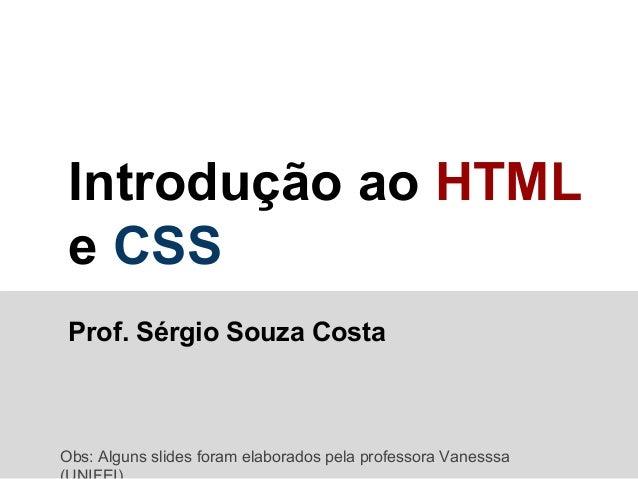 Introdução ao HTML e CSS Prof. Sérgio Souza Costa  Obs: Alguns slides foram elaborados pela professora Vanesssa