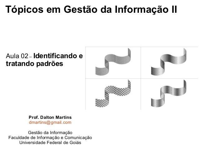 Tópicos em Gestão da Informação II Aula 02 – Identificando e tratando padrões Prof. Dalton Martins dmartins@gmail.com Gest...