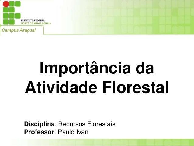Importância da Atividade Florestal Disciplina: Recursos Florestais Professor: Paulo Ivan