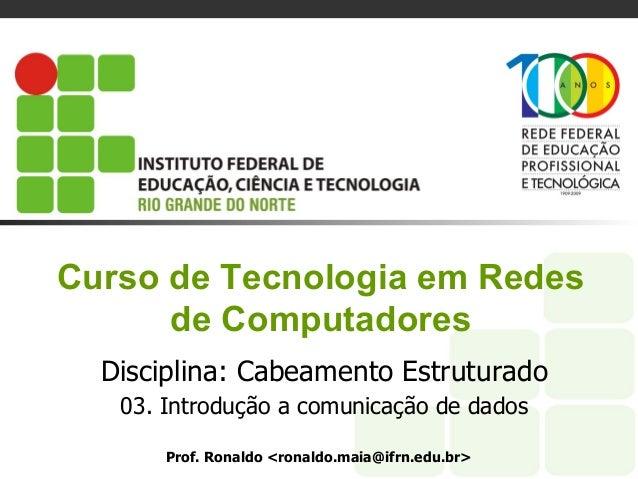 Curso de Tecnologia em Redes de Computadores Disciplina: Cabeamento Estruturado 03. Introdução a comunicação de dados Prof...