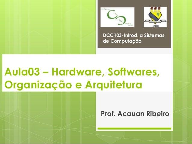 DCC103-Introd. a Sistemas                  de ComputaçãoAula03 – Hardware, Softwares,Organização e Arquitetura            ...